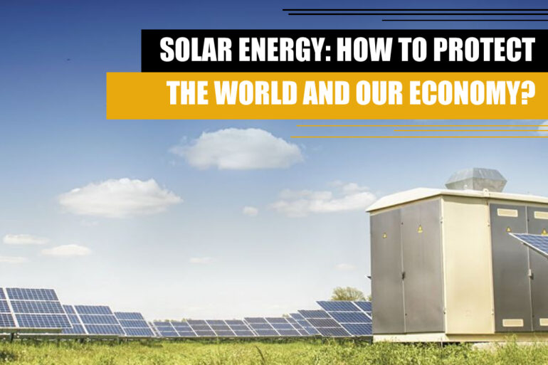 SOLAR ENERGY TO PROTECT THE WORLD AND OUR ECONOMY